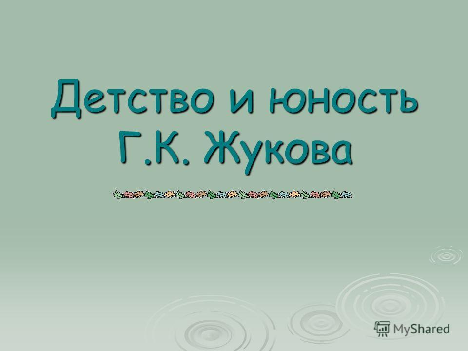 Детство и юность Г.К. Жукова