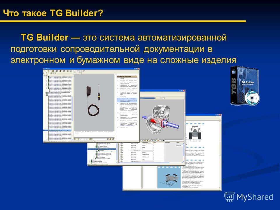 Что такое TG Builder? TG Builder это система автоматизированной подготовки сопроводительной документации в электронном и бумажном виде на сложные изделия