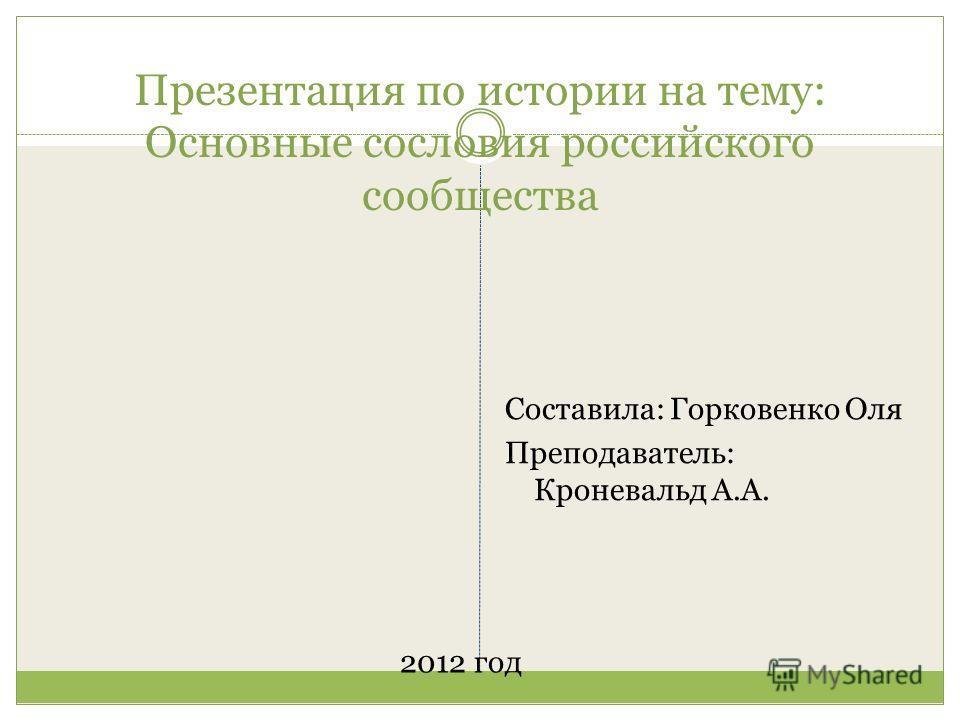 Презентация по истории на тему: Основные сословия российского сообщества 2012 год Составила: Горковенко Оля Преподаватель: Кроневальд А.А.