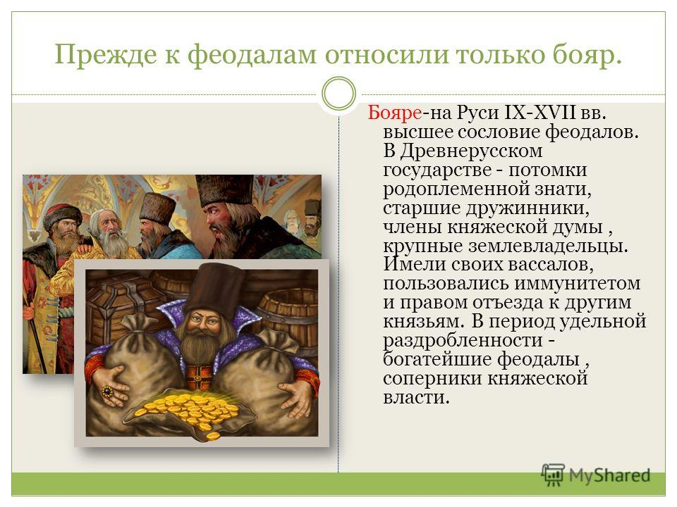Прежде к феодалам относили только бояр. Бояре-на Руси IX-XVII вв. высшее сословие феодалов. В Древнерусском государстве - потомки родоплеменной знати, старшие дружинники, члены княжеской думы, крупные землевладельцы. Имели своих вассалов, пользовалис