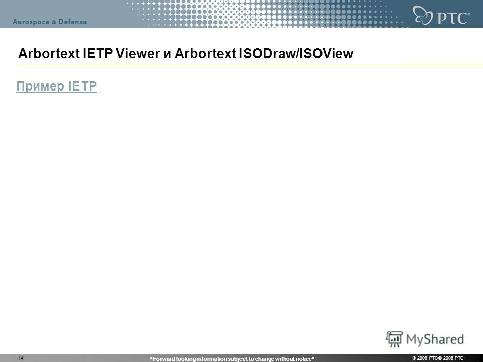 Forward looking information subject to change without notice © 2006 PTC© 2006 PTC14 Arbortext IETP Viewer и Arbortext ISODraw/ISOView Пример IETP