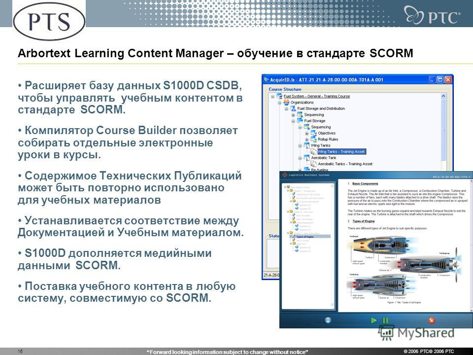 Forward looking information subject to change without notice © 2006 PTC© 2006 PTC16 Arbortext Learning Content Manager – обучение в стандарте SCORM Расширяет базу данных S1000D CSDB, чтобы управлять учебным контентом в стандарте SCORM. Компилятор Cou