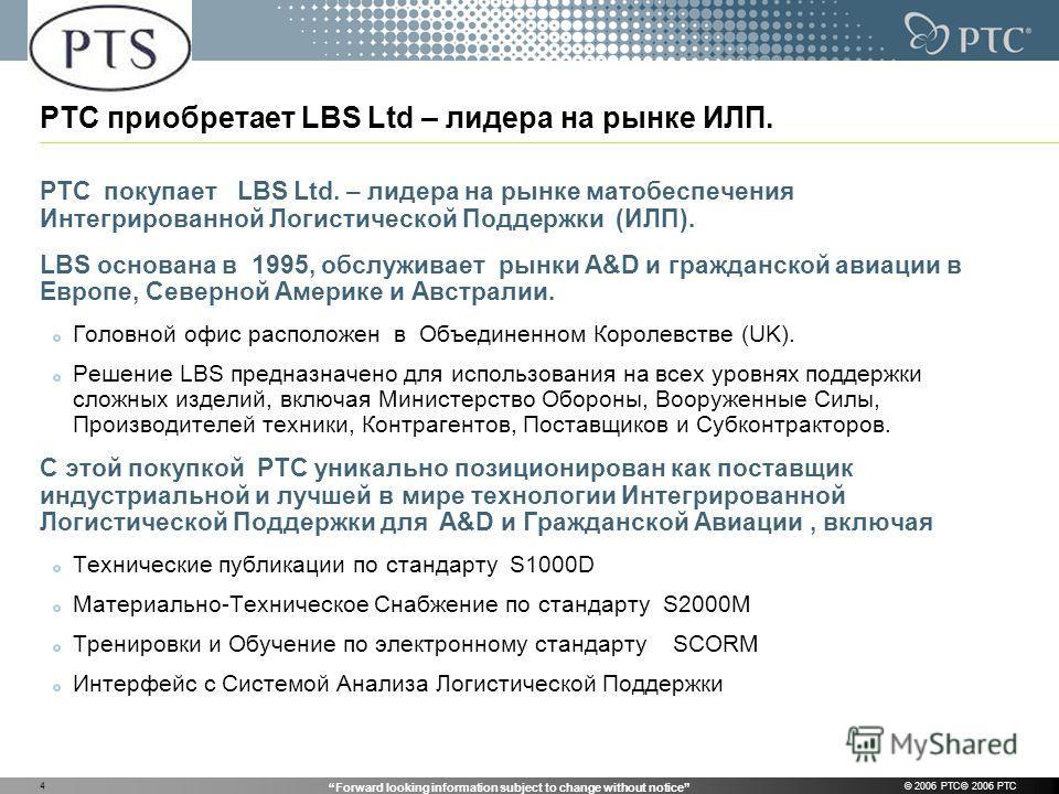Forward looking information subject to change without notice © 2006 PTC© 2006 PTC4 PTC приобретает LBS Ltd – лидера на рынке ИЛП. PTC покупает LBS Ltd. – лидера на рынке матобеспечения Интегрированной Логистической Поддержки (ИЛП). LBS основана в 199