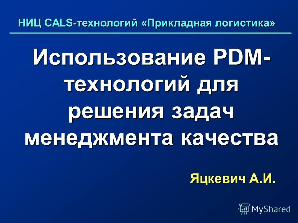 Использование PDM- технологий для решения задач менеджмента качества Яцкевич А.И. НИЦ CALS-технологий «Прикладная логистика»