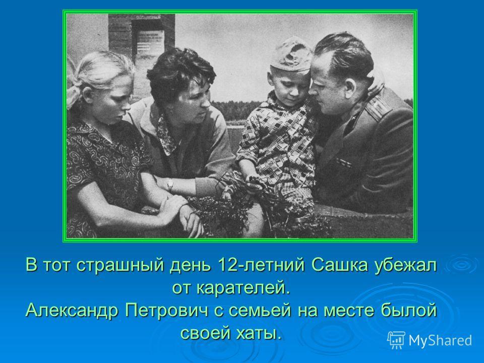 В тот страшный день 12-летний Сашка убежал от карателей. Александр Петрович с семьей на месте былой своей хаты.