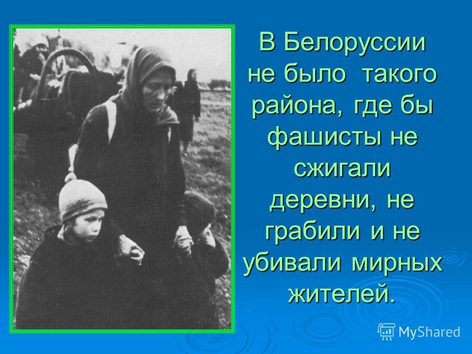 В Белоруссии не было такого района, где бы фашисты не сжигали деревни, не грабили и не убивали мирных жителей.