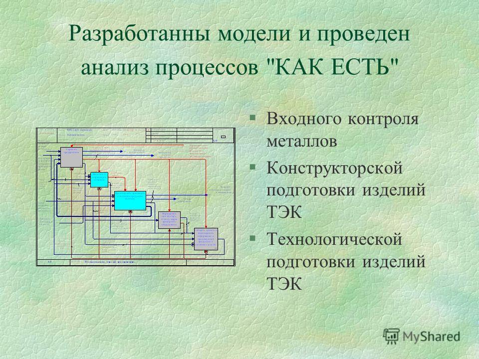 Разработанны модели и проведен анализ процессов КАК ЕСТЬ §Входного контроля металлов §Конструкторской подготовки изделий ТЭК §Технологической подготовки изделий ТЭК