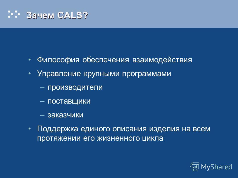 Зачем CALS? Философия обеспечения взаимодействия Управление крупными программами –производители –поставщики –заказчики Поддержка единого описания изделия на всем протяжении его жизненного цикла