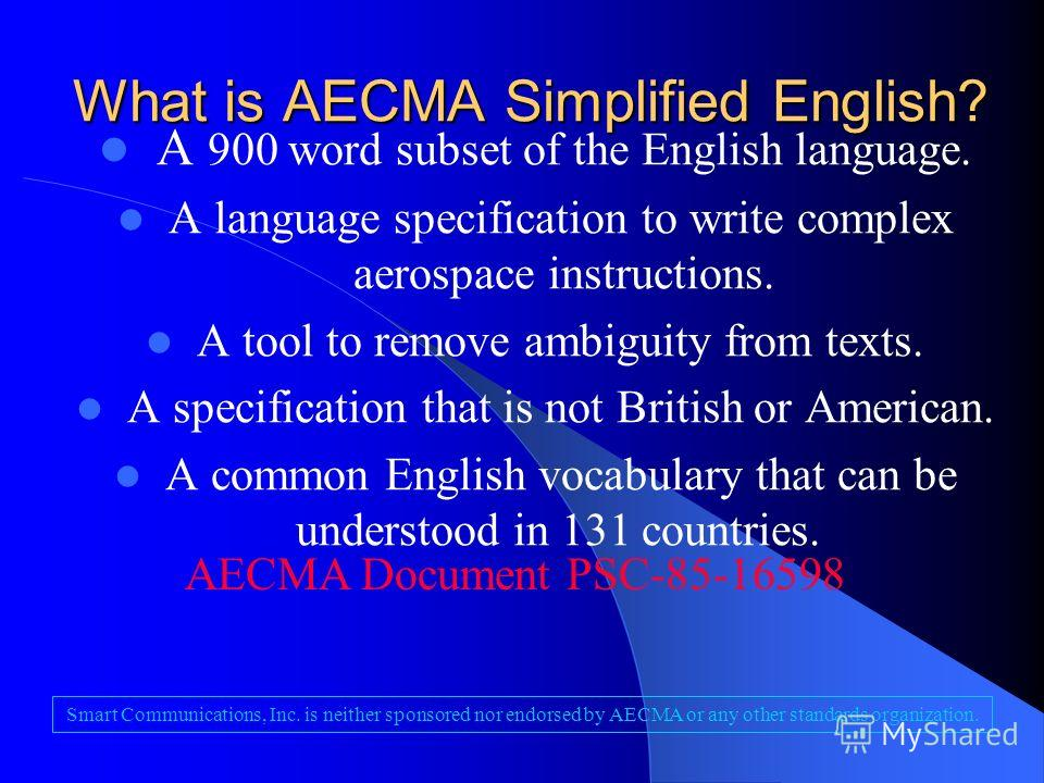 What is AECMA Simplified English? A 900 word subset of the English language. A language specification to write complex aerospace instructions. A tool to remove ambiguity from texts. A specification that is not British or American. A common English vo