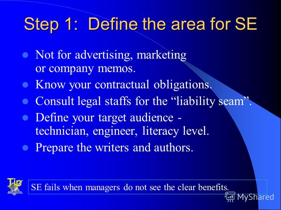 Step 1: Define the area for SE Not for advertising, marketing or company memos. Know your contractual obligations. Consult legal staffs for the liability seam. Define your target audience - technician, engineer, literacy level. Prepare the writers an