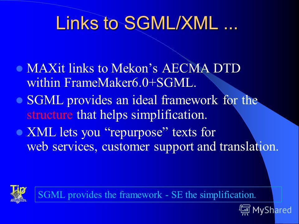 Links to SGML/XML... MAXit links to Mekons AECMA DTD within FrameMaker6.0+SGML. SGML provides an ideal framework for the structure that helps simplification. XML lets you repurpose texts for web services, customer support and translation. SGML provid