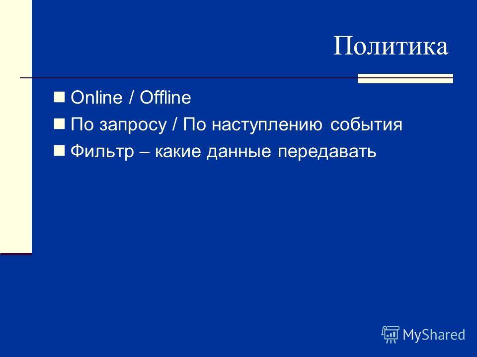 Политика Online / Offline По запросу / По наступлению события Фильтр – какие данные передавать