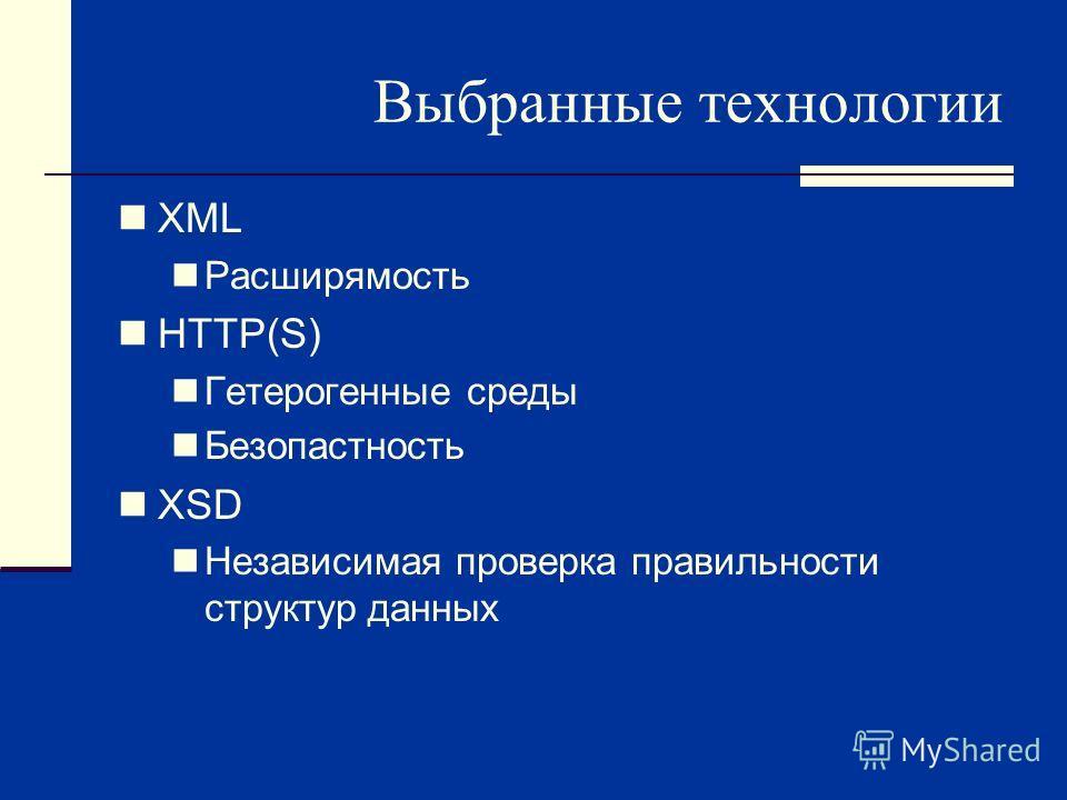 Выбранные технологии XML Расширямость HTTP(S) Гетерогенные среды Безопастность XSD Независимая проверка правильности структур данных