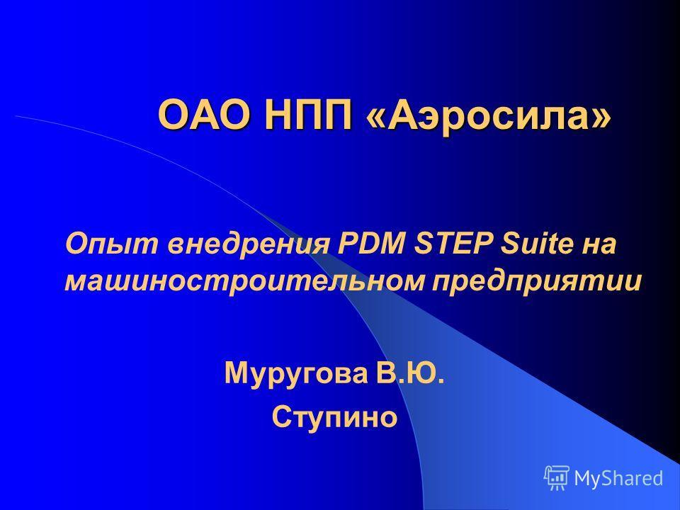 ОАО НПП «Аэросила» Муругова В.Ю. Ступино Опыт внедрения PDM STEP Suite на машиностроительном предприятии