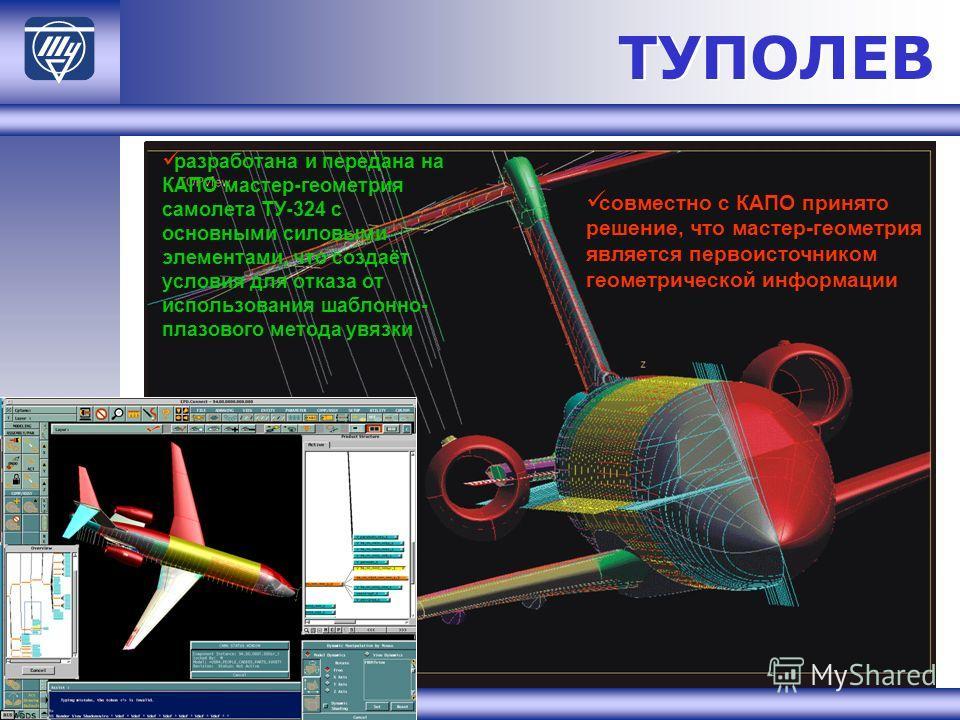 ТУПОЛЕВ разработана и передана на КАПО мастер-геометрия самолета ТУ-324 с основными силовыми элементами, что создаёт условия для отказа от использования шаблонно- плазового метода увязки совместно с КАПО принято решение, что мастер-геометрия является