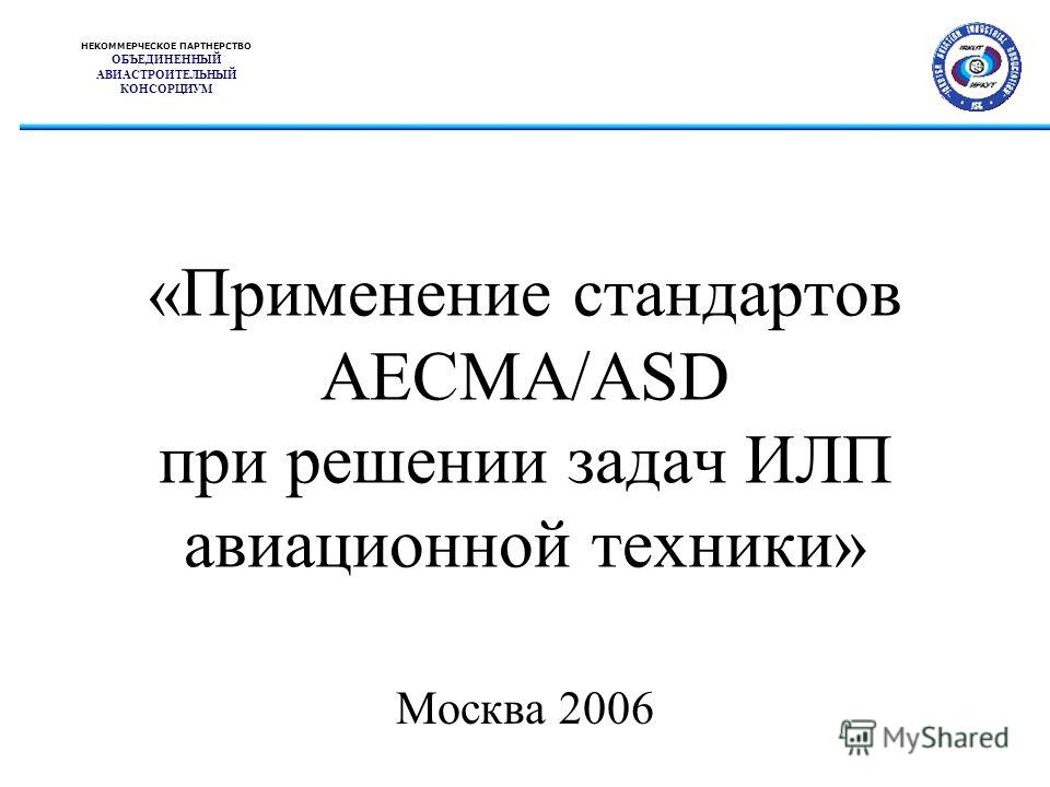 «Применение стандартов AECMA/ASD при решении задач ИЛП авиационной техники» Москва 2006 НЕКОММЕРЧЕСКОЕ ПАРТНЕРСТВО ОБЪЕДИНЕННЫЙ АВИАСТРОИТЕЛЬНЫЙ КОНСОРЦИУМ