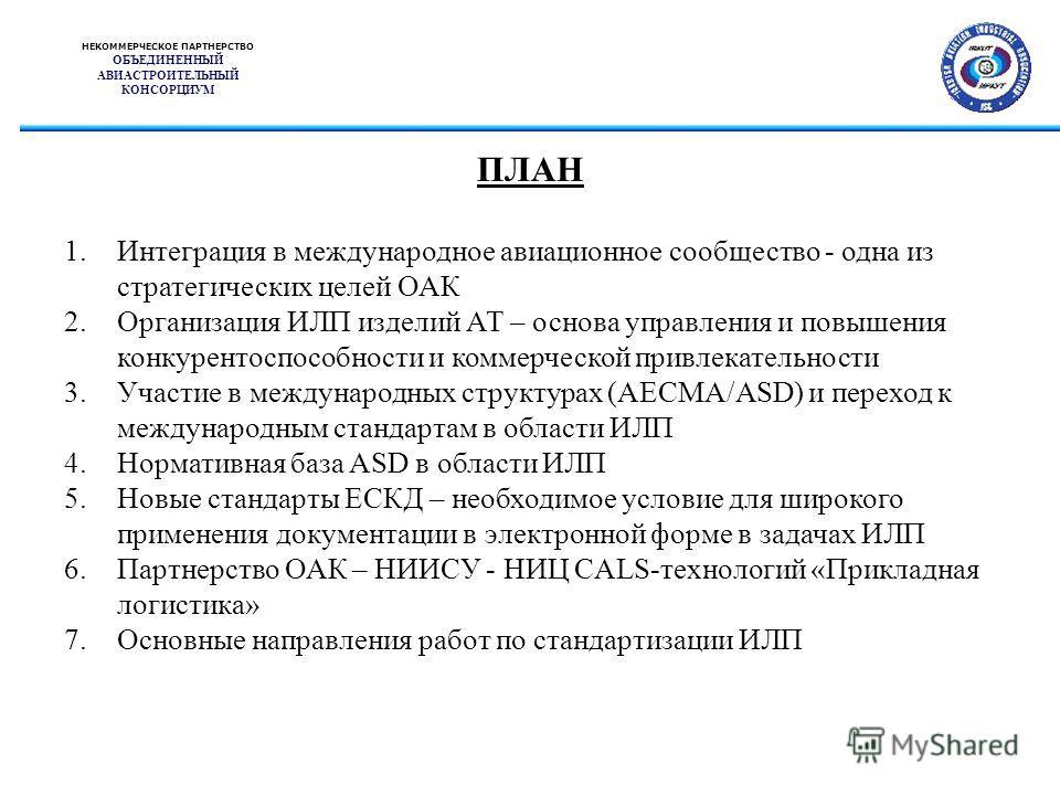 НЕКОММЕРЧЕСКОЕ ПАРТНЕРСТВО ОБЪЕДИНЕННЫЙ АВИАСТРОИТЕЛЬНЫЙ КОНСОРЦИУМ ПЛАН 1.Интеграция в международное авиационное сообщество - одна из стратегических целей ОАК 2.Организация ИЛП изделий АТ – основа управления и повышения конкурентоспособности и комме