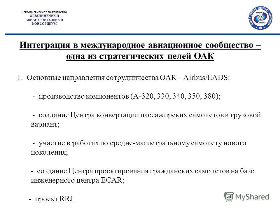 НЕКОММЕРЧЕСКОЕ ПАРТНЕРСТВО ОБЪЕДИНЕННЫЙ АВИАСТРОИТЕЛЬНЫЙ КОНСОРЦИУМ Интеграция в международное авиационное сообщество – одна из стратегических целей ОАК 1. Основные направления сотрудничества ОАК – Airbus/EADS: - производство компонентов (А-320, 330,