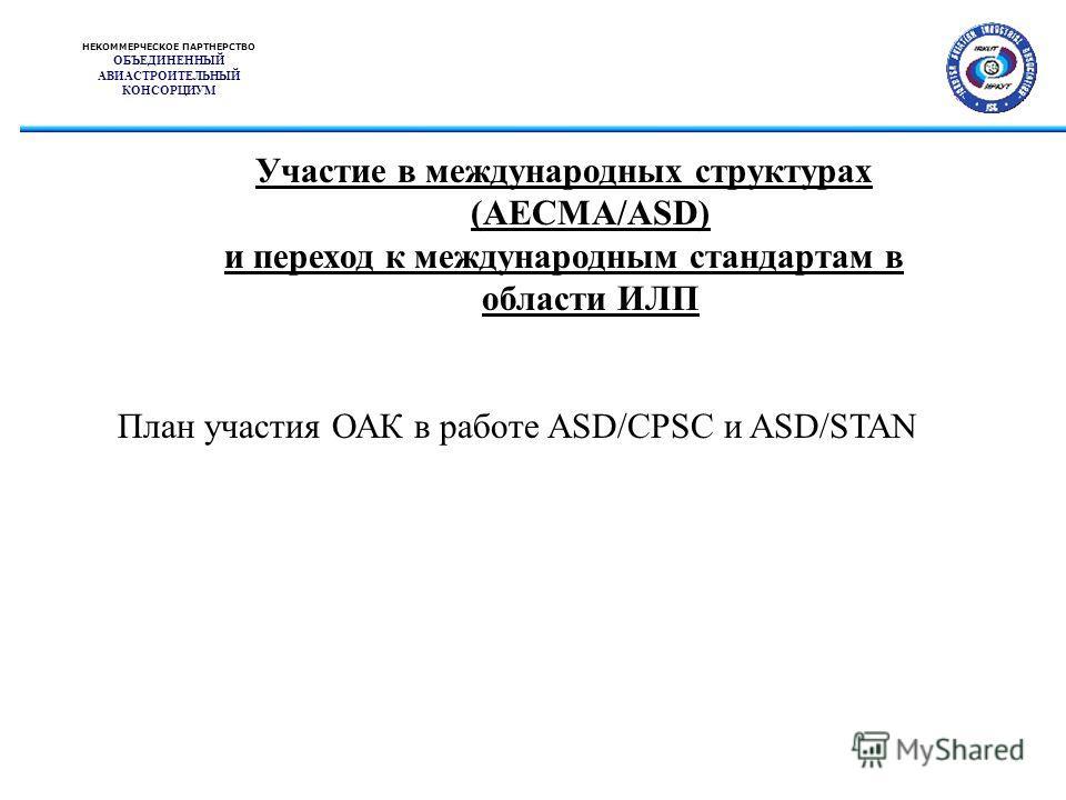 НЕКОММЕРЧЕСКОЕ ПАРТНЕРСТВО ОБЪЕДИНЕННЫЙ АВИАСТРОИТЕЛЬНЫЙ КОНСОРЦИУМ Участие в международных структурах (AECMA/ASD) и переход к международным стандартам в области ИЛП План участия ОАК в работе ASD/CPSC и ASD/STAN
