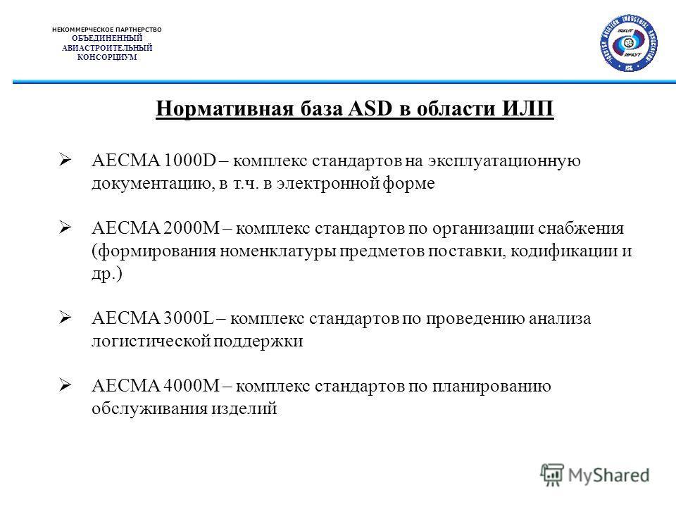 НЕКОММЕРЧЕСКОЕ ПАРТНЕРСТВО ОБЪЕДИНЕННЫЙ АВИАСТРОИТЕЛЬНЫЙ КОНСОРЦИУМ Нормативная база ASD в области ИЛП AECMA 1000D – комплекс стандартов на эксплуатационную документацию, в т.ч. в электронной форме AECMA 2000M – комплекс стандартов по организации сна