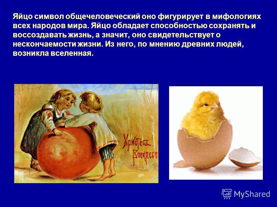 Яйцо символ общечеловеческий оно фигурирует в мифологиях всех народов мира. Яйцо обладает способностью сохранять и воссоздавать жизнь, а значит, оно свидетельствует о нескончаемости жизни. Из него, по мнению древних людей, возникла вселенная.