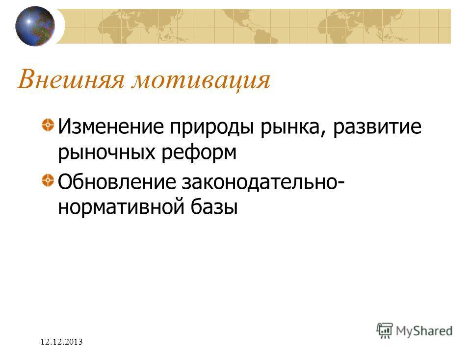 12.12.2013 Внешняя мотивация Изменение природы рынка, развитие рыночных реформ Обновление законодательно- нормативной базы
