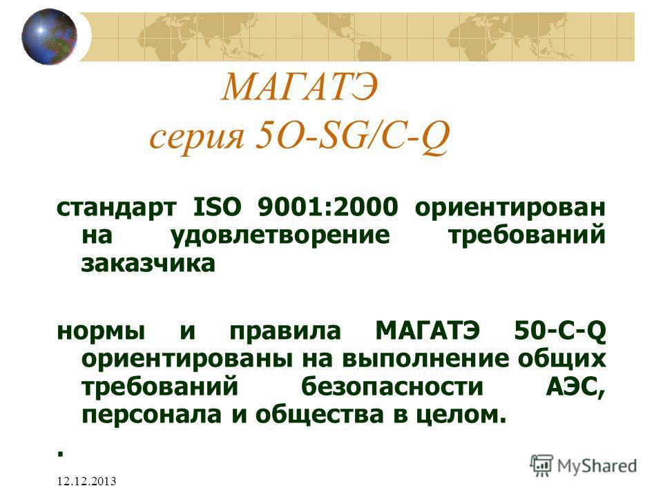 12.12.2013 МАГАТЭ серия 5O-SG/C-Q стандарт ISO 9001:2000 ориентирован на удовлетворение требований заказчика нормы и правила МАГАТЭ 50-C-Q ориентированы на выполнение общих требований безопасности АЭС, персонала и общества в целом..