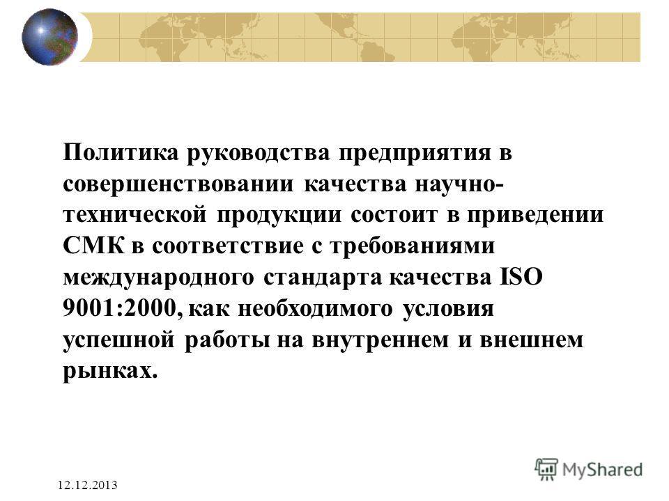 12.12.2013 Политика руководства предприятия в совершенствовании качества научно- технической продукции состоит в приведении СМК в соответствие с требованиями международного стандарта качества ISO 9001:2000, как необходимого условия успешной работы на