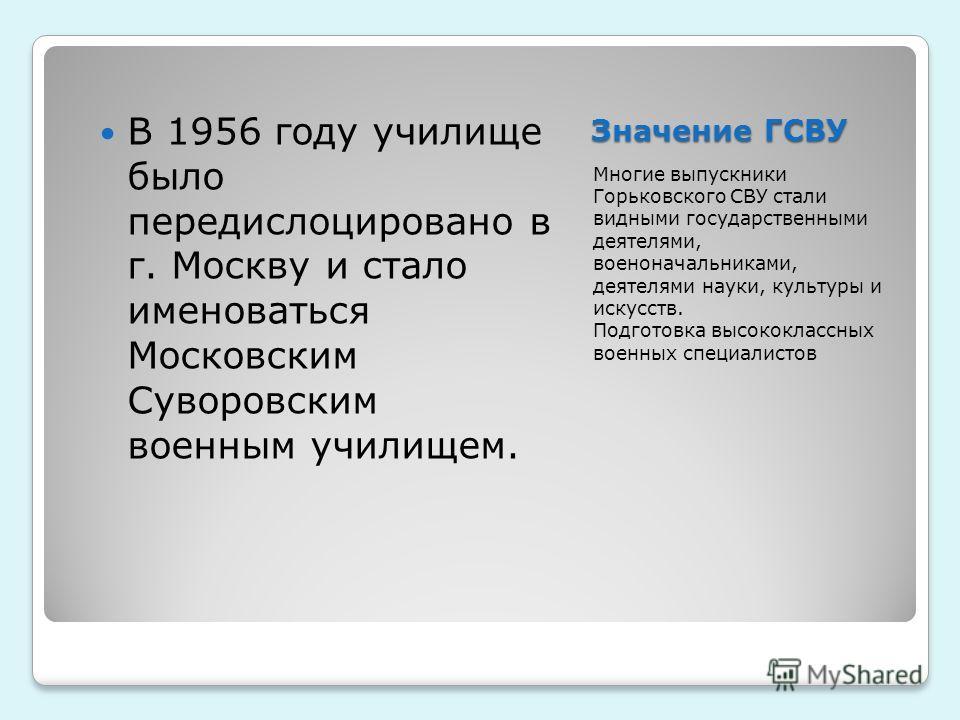 Значение ГСВУ Многие выпускники Горьковского СВУ стали видными государственными деятелями, военоначальниками, деятелями науки, культуры и искусств. Подготовка высококлассных военных специалистов В 1956 году училище было передислоцировано в г. Москву