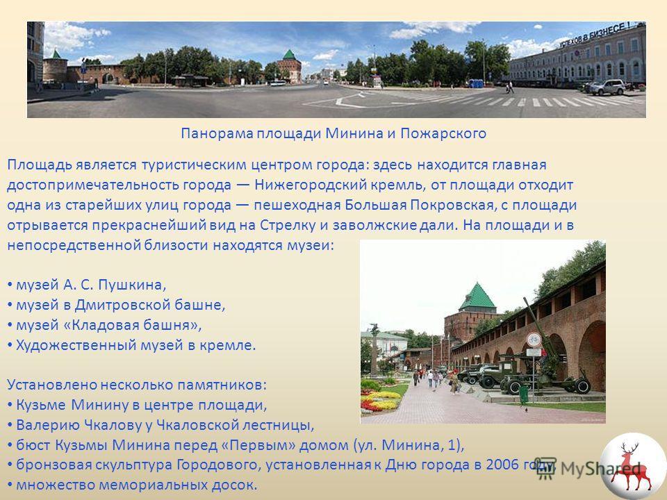 Панорама площади Минина и Пожарского Площадь является туристическим центром города: здесь находится главная достопримечательность города Нижегородский кремль, от площади отходит одна из старейших улиц города пешеходная Большая Покровская, с площади о
