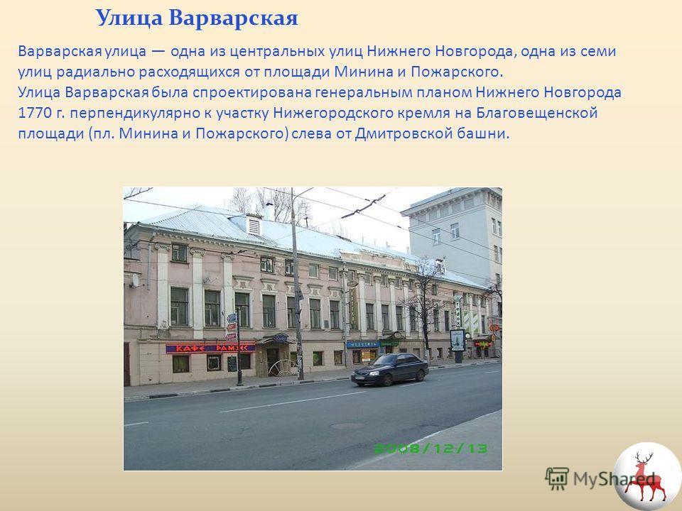 Варварская улица одна из центральных улиц Нижнего Новгорода, одна из семи улиц радиально расходящихся от площади Минина и Пожарского. Улица Варварская была спроектирована генеральным планом Нижнего Новгорода 1770 г. перпендикулярно к участку Нижегоро