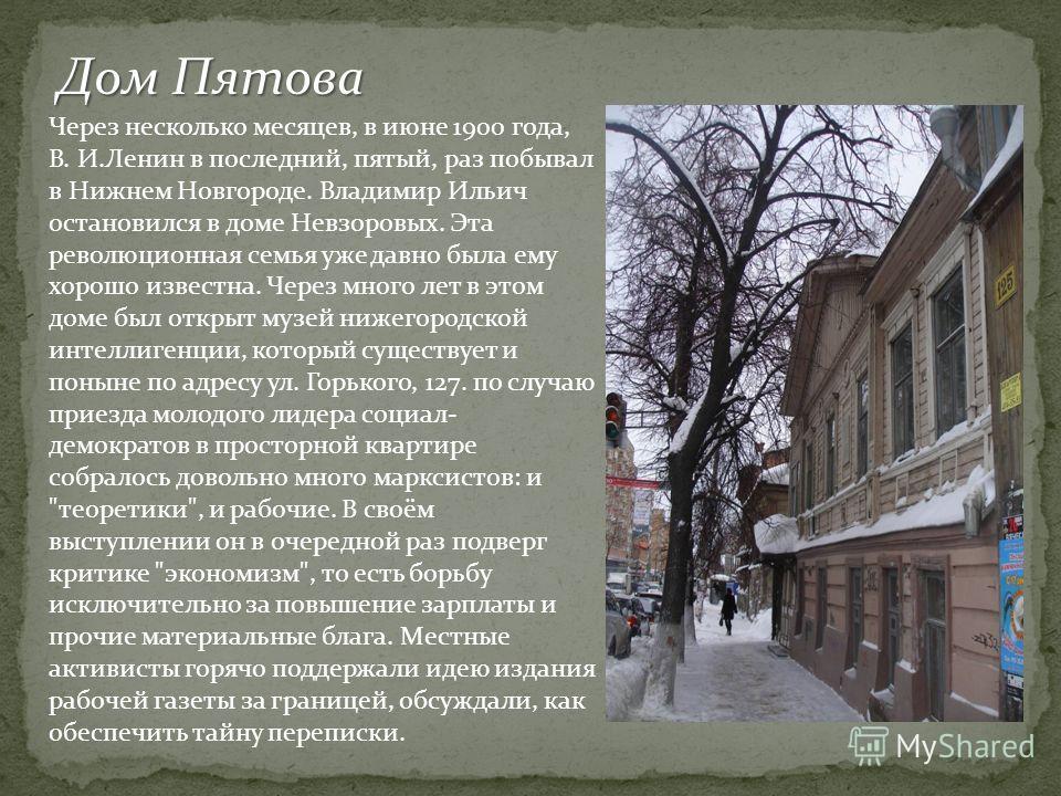 Дом Пятова Через несколько месяцев, в июне 1900 года, В. И.Ленин в последний, пятый, раз побывал в Нижнем Новгороде. Владимир Ильич остановился в доме Невзоровых. Эта революционная семья уже давно была ему хорошо известна. Через много лет в этом доме