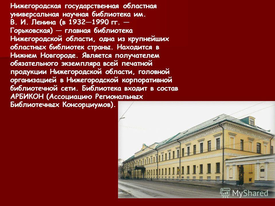 Нижегородская государственная областная универсальная научная библиотека им. В. И. Ленина (в 19321990 гг. Горьковская) главная библиотека Нижегородской области, одна из крупнейших областных библиотек страны. Находится в Нижнем Новгороде. Является пол
