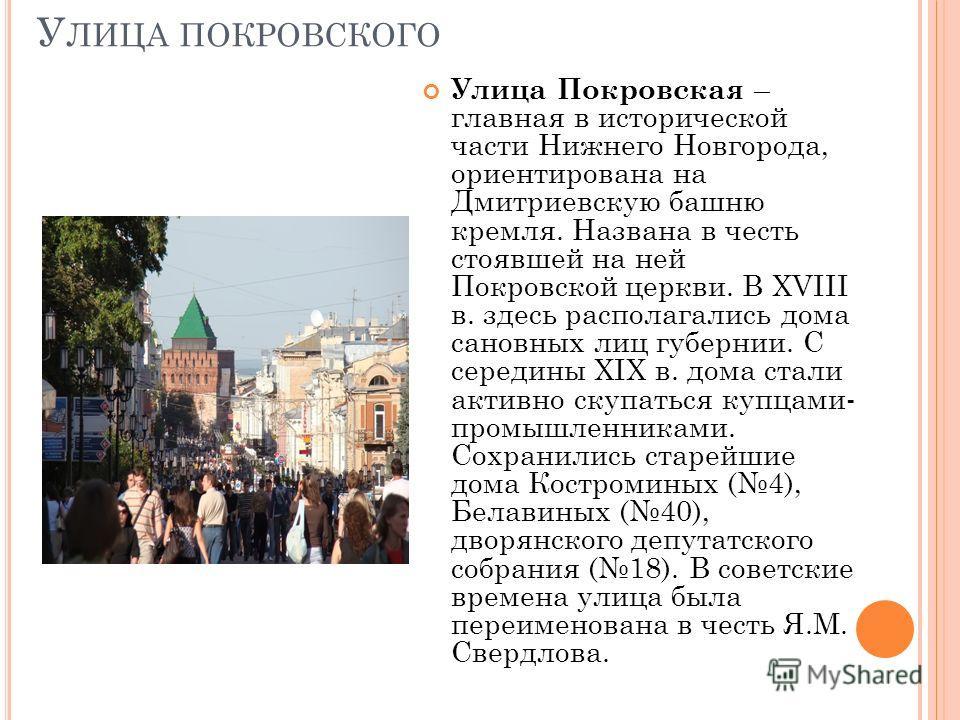 У ЛИЦА ПОКРОВСКОГО Улица Покровская – главная в исторической части Нижнего Новгорода, ориентирована на Дмитриевскую башню кремля. Названа в честь стоявшей на ней Покровской церкви. В XVIII в. здесь располагались дома сановных лиц губернии. С середины