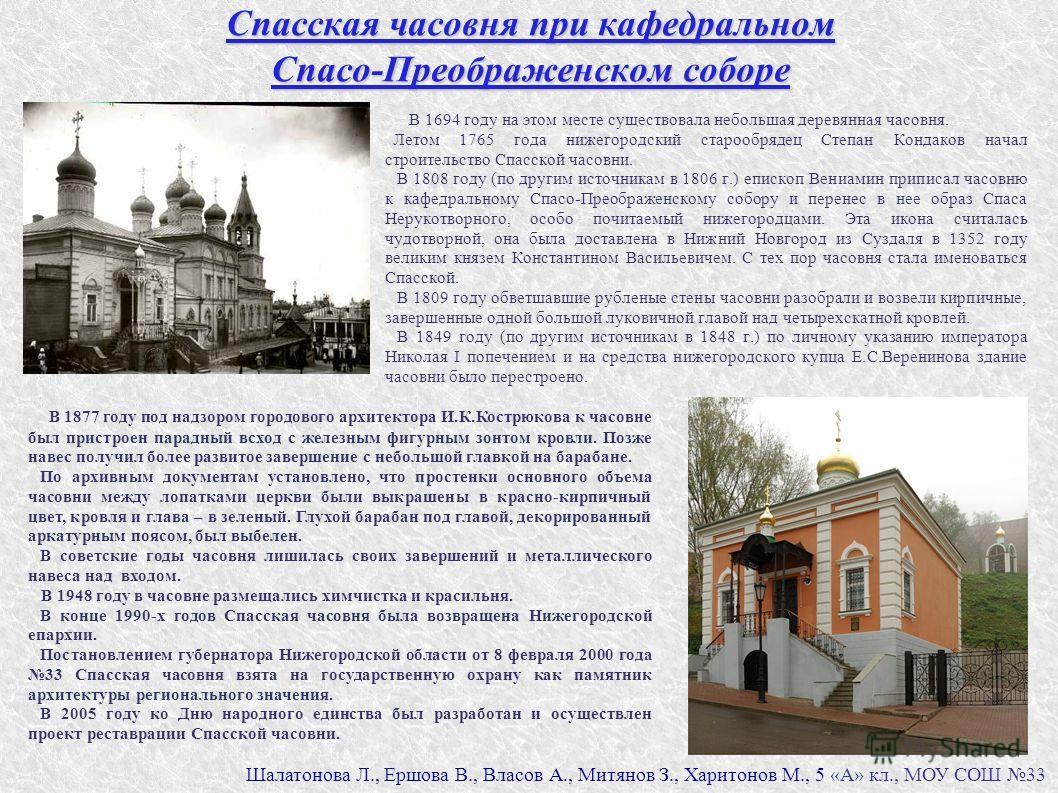 Спасская часовня при кафедральном Спасо-Преображенском соборе В 1694 году на этом месте существовала небольшая деревянная часовня. Летом 1765 года нижегородский старообрядец Степан Кондаков начал строительство Спасской часовни. В 1808 году (по другим