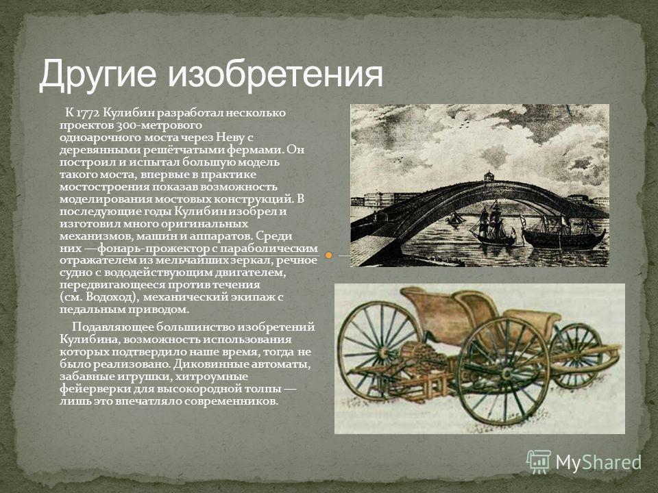 К 1772 Кулибин разработал несколько проектов 300-метрового одноарочного моста через Неву с деревянными решётчатыми фермами. Он построил и испытал большую модель такого моста, впервые в практике мостостроения показав возможность моделирования мостовых