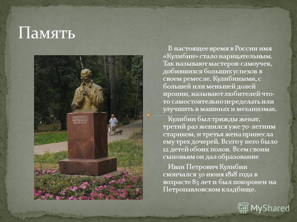 В настоящее время в России имя «Кулибин» стало нарицательным. Так называют мастеров-самоучек, добившихся больших успехов в своем ремесле. Кулибиными, с большей или меньшей долей иронии, называют любителей что- то самостоятельно переделать или улучшит