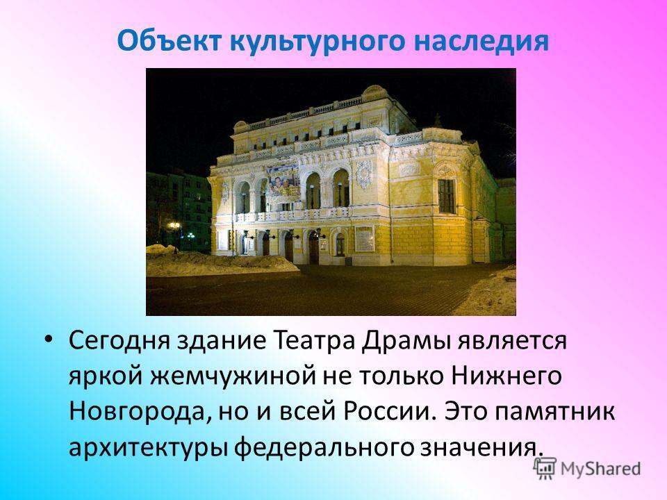 Объект культурного наследия Сегодня здание Театра Драмы является яркой жемчужиной не только Нижнего Новгорода, но и всей России. Это памятник архитектуры федерального значения.
