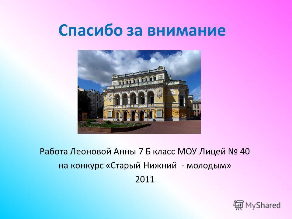Спасибо за внимание Работа Леоновой Анны 7 Б класс МОУ Лицей 40 на конкурс «Старый Нижний - молодым» 2011