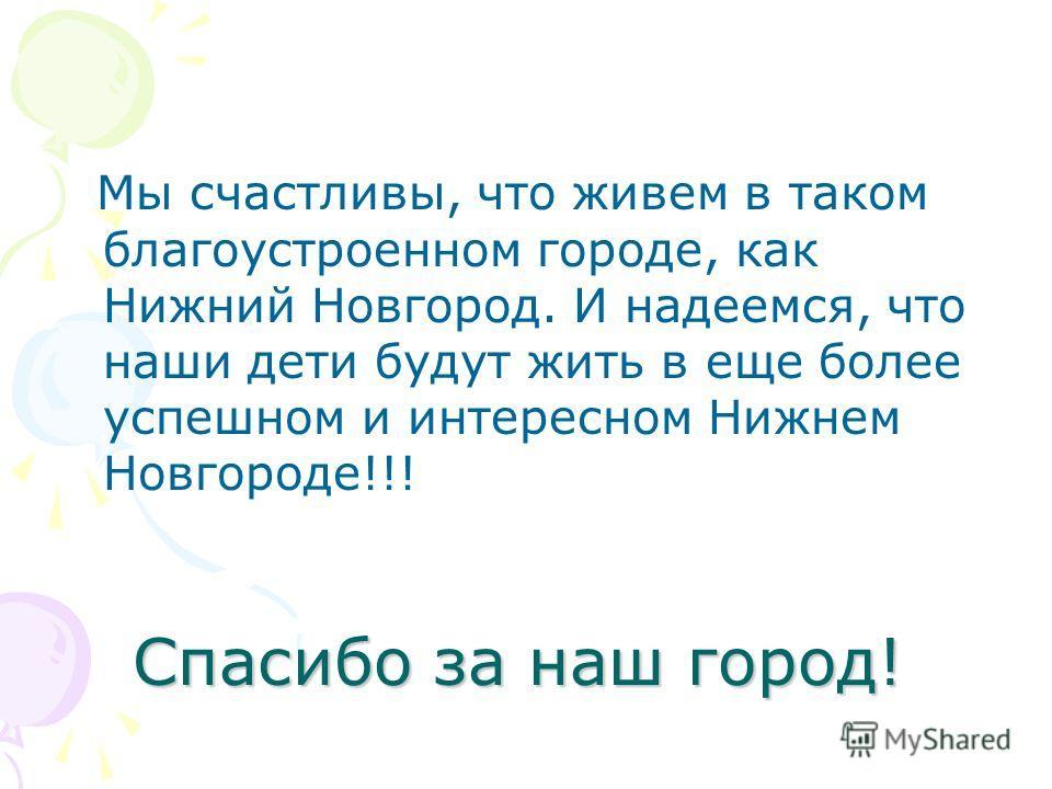 Спасибо за наш город! Мы счастливы, что живем в таком благоустроенном городе, как Нижний Новгород. И надеемся, что наши дети будут жить в еще более успешном и интересном Нижнем Новгороде!!!