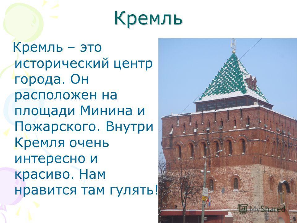 Кремль Кремль – это исторический центр города. Он расположен на площади Минина и Пожарского. Внутри Кремля очень интересно и красиво. Нам нравится там гулять!