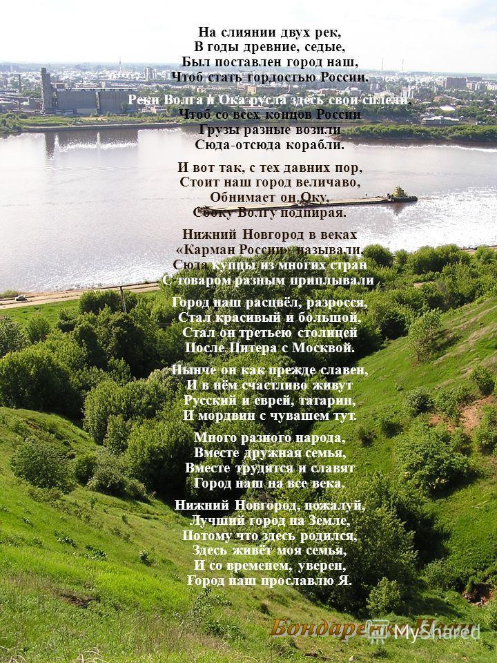 На слиянии двух рек, В годы древние, седые, Был поставлен город наш, Чтоб стать гордостью России. Реки Волга и Ока русла здесь свои сплели, Чтоб со всех концов России Грузы разные возили Сюда-отсюда корабли. И вот так, с тех давних пор, Стоит наш гор
