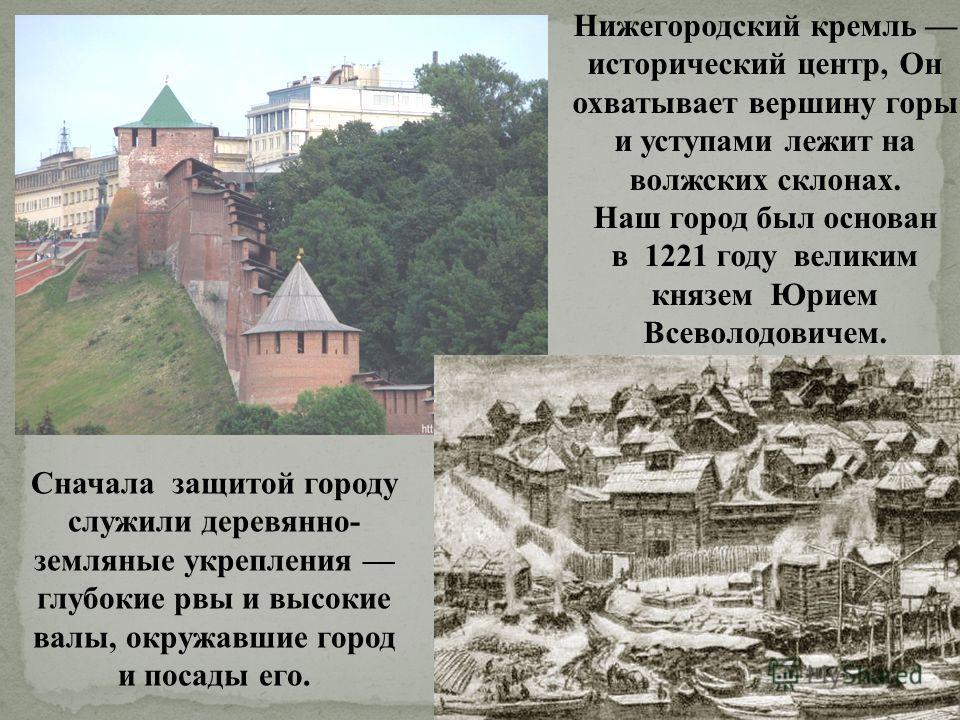 Нижегородский кремль исторический центр, Он охватывает вершину горы и уступами лежит на волжских склонах. Наш город был основан в 1221 году великим князем Юрием Всеволодовичем. Сначала защитой городу служили деревянно- земляные укрепления глубокие рв