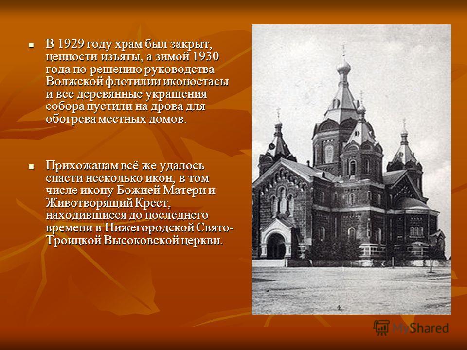 В 1929 году храм был закрыт, ценности изъяты, а зимой 1930 года по решению руководства Волжской флотилии иконостасы и все деревянные украшения собора пустили на дрова для обогрева местных домов. В 1929 году храм был закрыт, ценности изъяты, а зимой 1