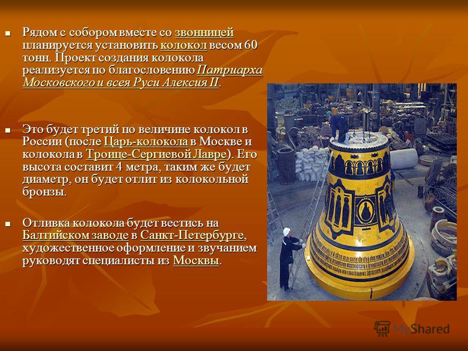 Рядом с собором вместе со звонницей планируется установить колокол весом 60 тонн. Проект создания колокола реализуется по благословению Патриарха Московского и всея Руси Алексия II. Рядом с собором вместе со звонницей планируется установить колокол в