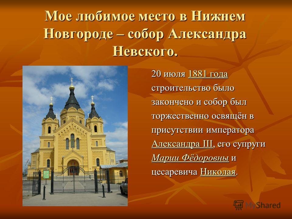 Мое любимое место в Нижнем Новгороде – собор Александра Невского. 20 июля 1881 года 1881 года1881 года строительство было закончено и собор был торжественно освящён в присутствии императора Александра IIIАлександра III, его супруги Александра III Мар