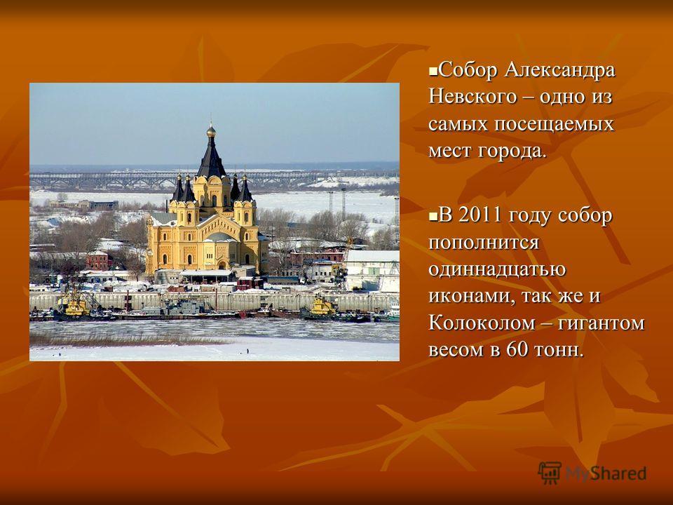 Собор Александра Невского – одно из самых посещаемых мест города. Собор Александра Невского – одно из самых посещаемых мест города. В 2011 году собор пополнится одиннадцатью иконами, так же и Колоколом – гигантом весом в 60 тонн. В 2011 году собор по