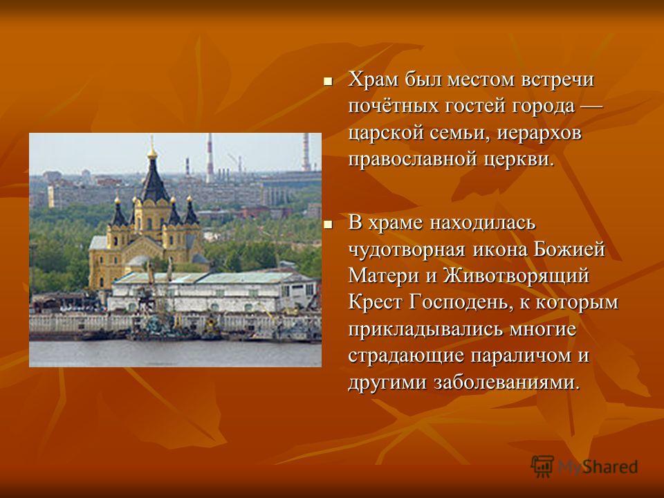 Храм был местом встречи почётных гостей города царской семьи, иерархов православной церкви. Храм был местом встречи почётных гостей города царской семьи, иерархов православной церкви. В храме находилась чудотворная икона Божией Матери и Животворящий