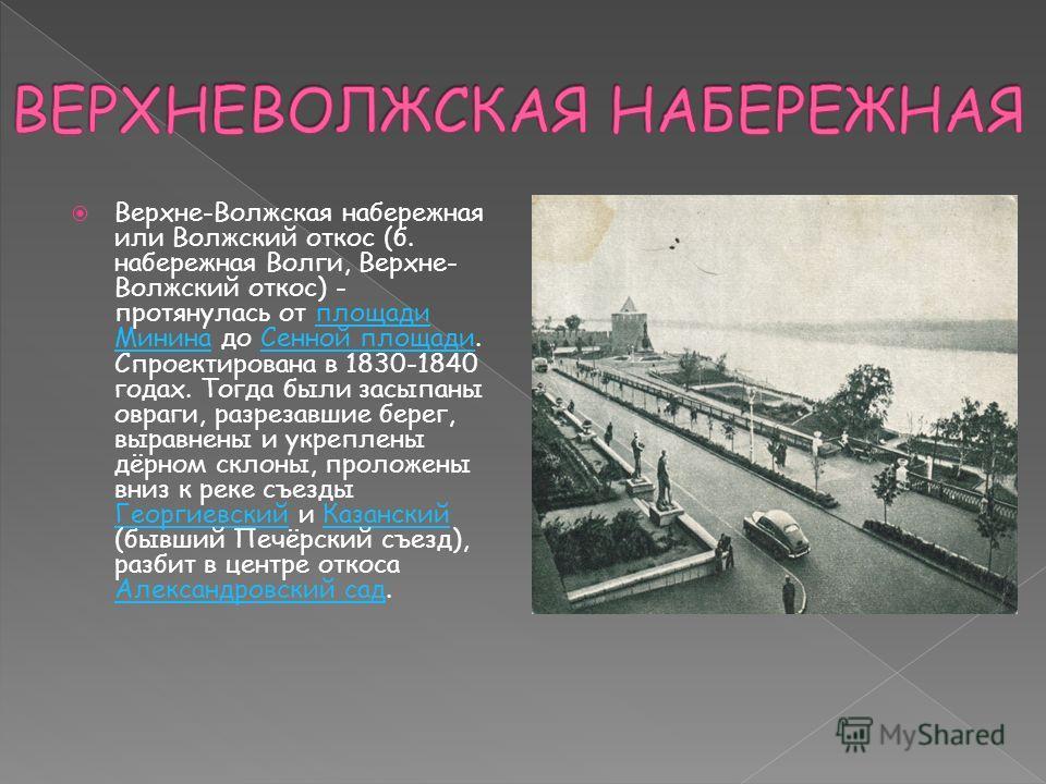 Верхне-Волжская набережная или Волжский откос (б. набережная Волги, Верхне- Волжский откос) - протянулась от площади Минина до Сенной площади. Спроектирована в 1830-1840 годах. Тогда были засыпаны овраги, разрезавшие берег, выравнены и укреплены дёрн
