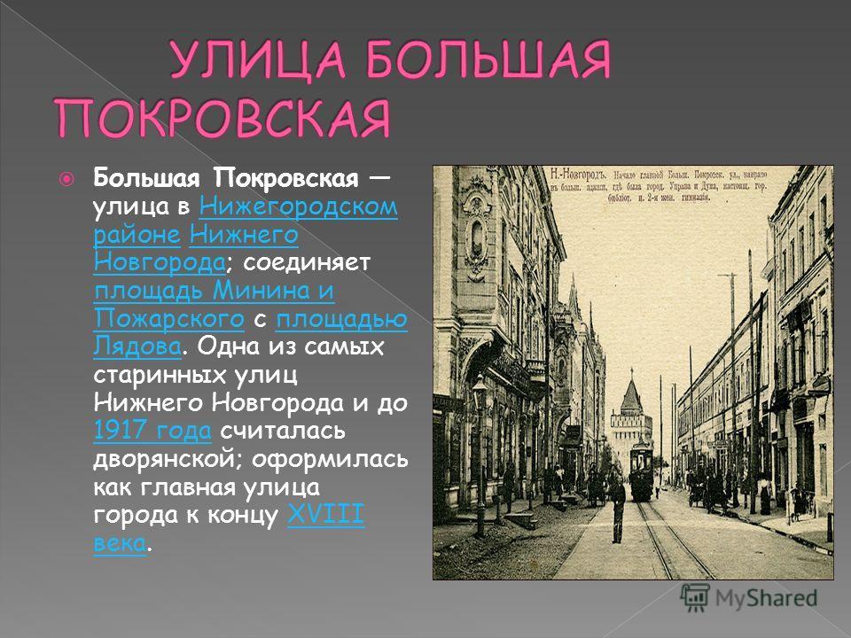 Большая Покровская улица в Нижегородском районе Нижнего Новгорода; соединяет площадь Минина и Пожарского с площадью Лядова. Одна из самых старинных улиц Нижнего Новгорода и до 1917 года считалась дворянской; оформилась как главная улица города к конц